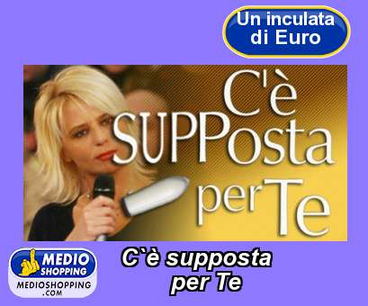 C`è supposta          per Te