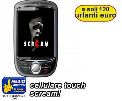 cellulare touch scream!